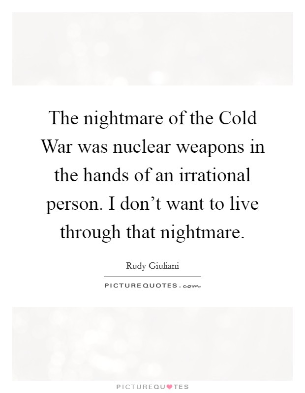 The nightmare of the Cold War was nuclear weapons in the hands of an irrational person. I don't want to live through that nightmare Picture Quote #1