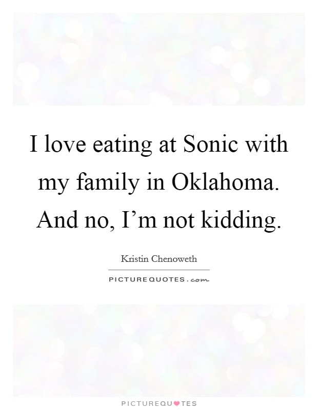 I love eating at Sonic with my family in Oklahoma. And no, I'm not kidding Picture Quote #1
