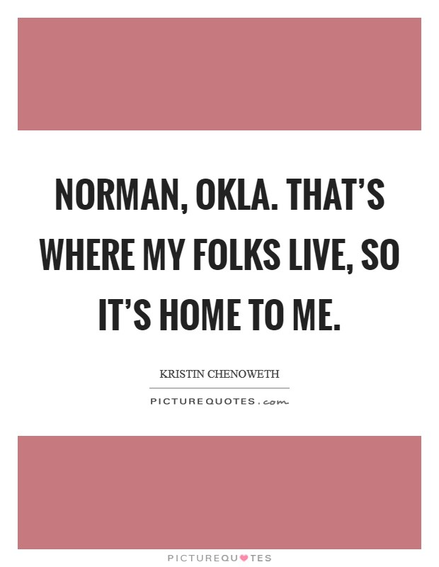 Norman, Okla. That's where my folks live, so it's home to me Picture Quote #1