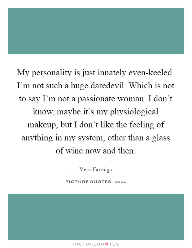My personality is just innately even-keeled. I'm not such a huge daredevil. Which is not to say I'm not a passionate woman. I don't know, maybe it's my physiological makeup, but I don't like the feeling of anything in my system, other than a glass of wine now and then Picture Quote #1