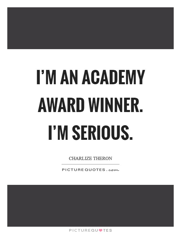 I'm an Academy Award winner. I'm serious Picture Quote #1
