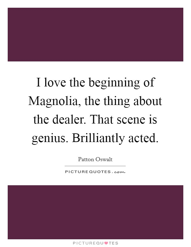 I love the beginning of Magnolia, the thing about the dealer. That scene is genius. Brilliantly acted Picture Quote #1
