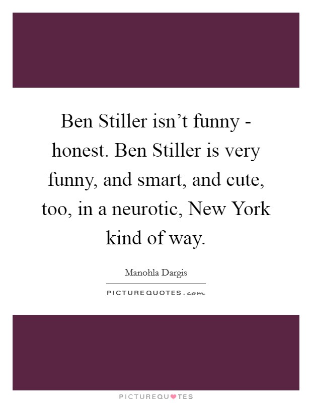 Ben Stiller isn't funny - honest. Ben Stiller is very funny, and smart, and cute, too, in a neurotic, New York kind of way Picture Quote #1