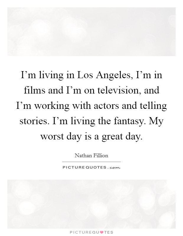 I'm living in Los Angeles, I'm in films and I'm on television, and I'm working with actors and telling stories. I'm living the fantasy. My worst day is a great day Picture Quote #1