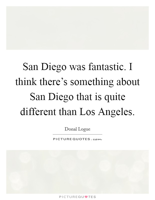 San Diego was fantastic. I think there's something about San Diego that is quite different than Los Angeles Picture Quote #1