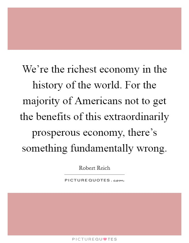 We're the richest economy in the history of the world. For the majority of Americans not to get the benefits of this extraordinarily prosperous economy, there's something fundamentally wrong Picture Quote #1