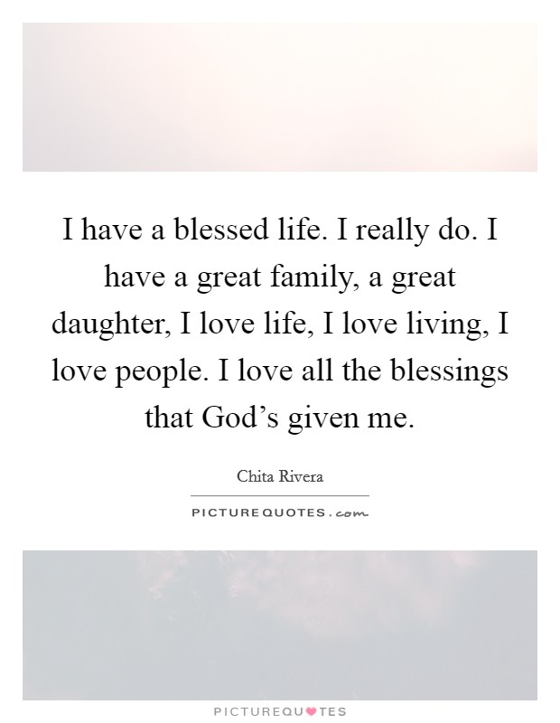 I have a blessed life. I really do. I have a great family, a great daughter, I love life, I love living, I love people. I love all the blessings that God's given me Picture Quote #1