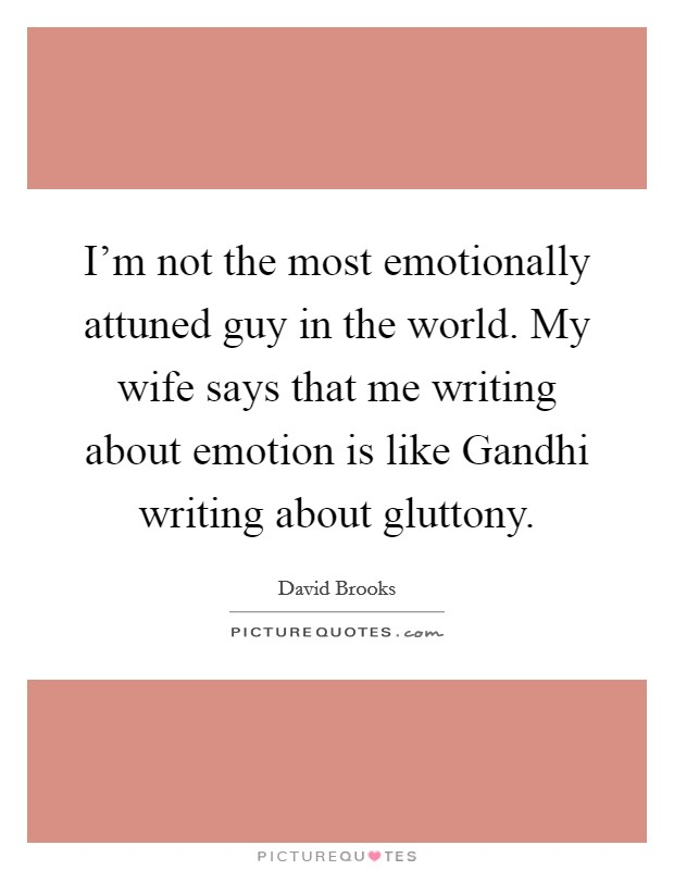 I'm not the most emotionally attuned guy in the world. My wife says that me writing about emotion is like Gandhi writing about gluttony Picture Quote #1