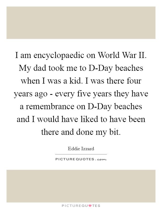 I am encyclopaedic on World War II. My dad took me to D-Day beaches when I was a kid. I was there four years ago - every five years they have a remembrance on D-Day beaches and I would have liked to have been there and done my bit Picture Quote #1