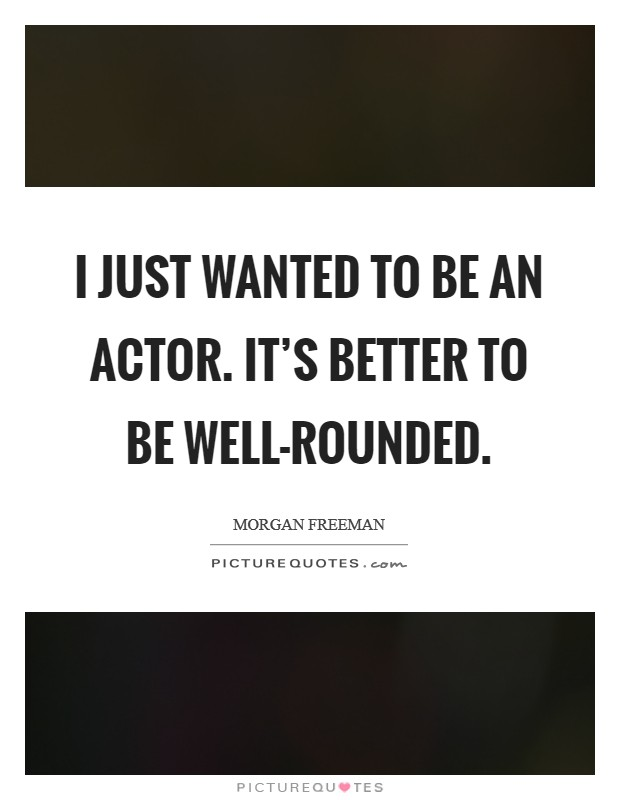 I just wanted to be an actor. It's better to be well-rounded Picture Quote #1