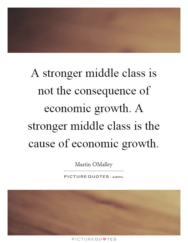 A stronger middle class is not the consequence of economic growth. A stronger middle class is the cause of economic growth Picture Quote #1