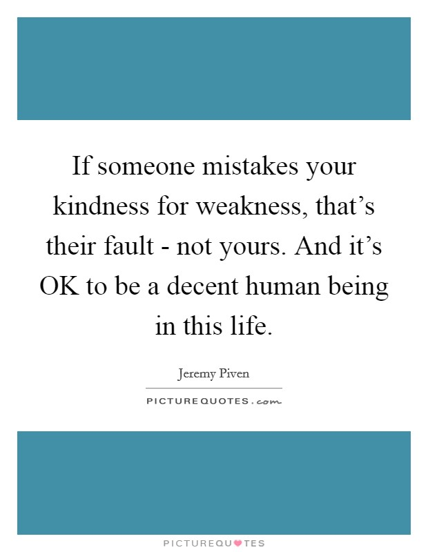If someone mistakes your kindness for weakness, that's their fault - not yours. And it's OK to be a decent human being in this life Picture Quote #1