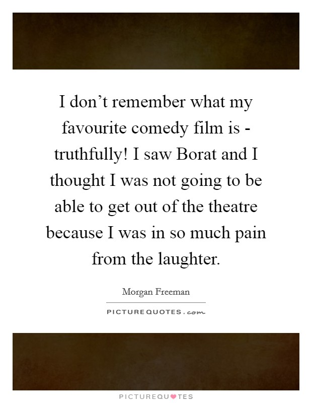 I don't remember what my favourite comedy film is - truthfully! I saw Borat and I thought I was not going to be able to get out of the theatre because I was in so much pain from the laughter Picture Quote #1