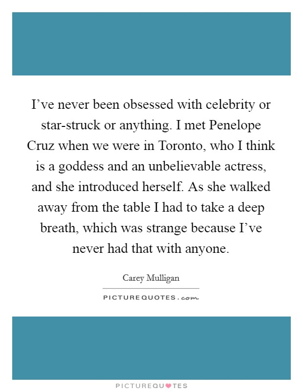 I've never been obsessed with celebrity or star-struck or anything. I met Penelope Cruz when we were in Toronto, who I think is a goddess and an unbelievable actress, and she introduced herself. As she walked away from the table I had to take a deep breath, which was strange because I've never had that with anyone Picture Quote #1