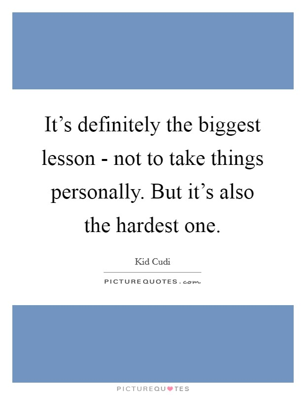 It's definitely the biggest lesson - not to take things personally. But it's also the hardest one Picture Quote #1