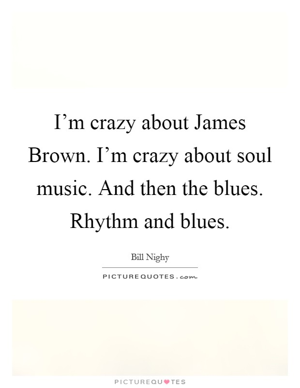 I'm crazy about James Brown. I'm crazy about soul music. And then the blues. Rhythm and blues Picture Quote #1