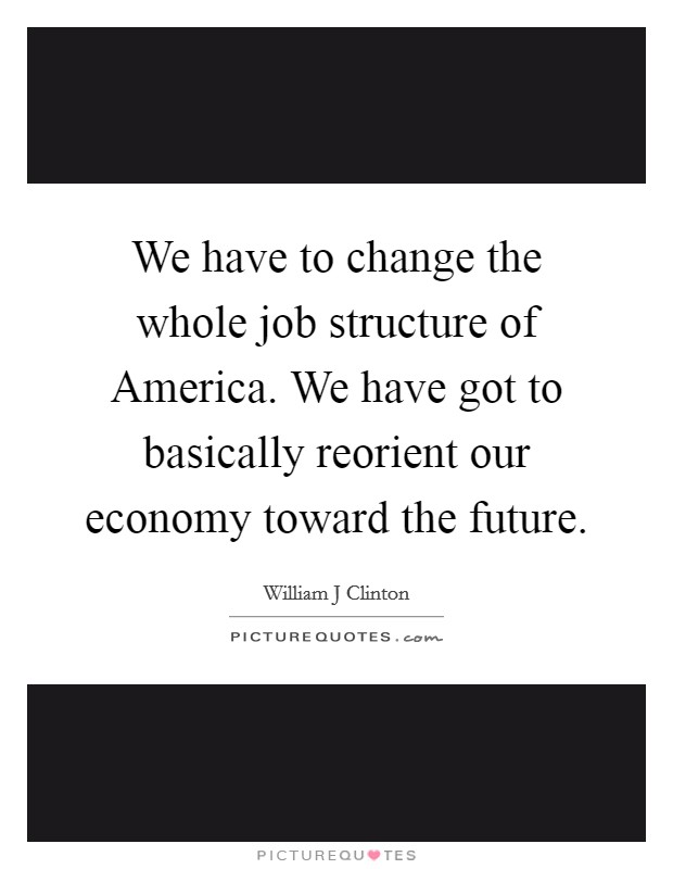 We have to change the whole job structure of America. We have got to basically reorient our economy toward the future Picture Quote #1