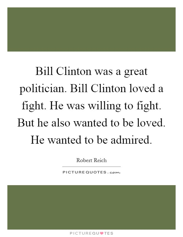 Bill Clinton was a great politician. Bill Clinton loved a fight. He was willing to fight. But he also wanted to be loved. He wanted to be admired Picture Quote #1