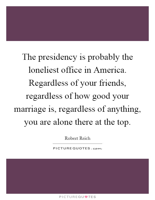 The presidency is probably the loneliest office in America. Regardless of your friends, regardless of how good your marriage is, regardless of anything, you are alone there at the top Picture Quote #1