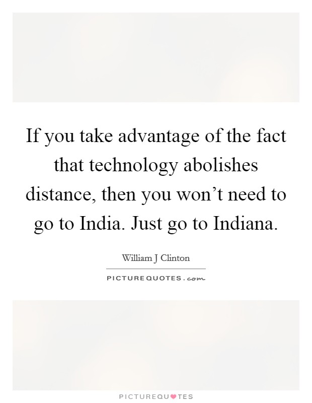 If you take advantage of the fact that technology abolishes distance, then you won't need to go to India. Just go to Indiana Picture Quote #1