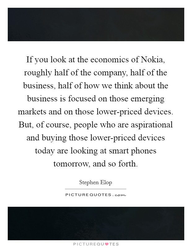 If you look at the economics of Nokia, roughly half of the company, half of the business, half of how we think about the business is focused on those emerging markets and on those lower-priced devices. But, of course, people who are aspirational and buying those lower-priced devices today are looking at smart phones tomorrow, and so forth Picture Quote #1