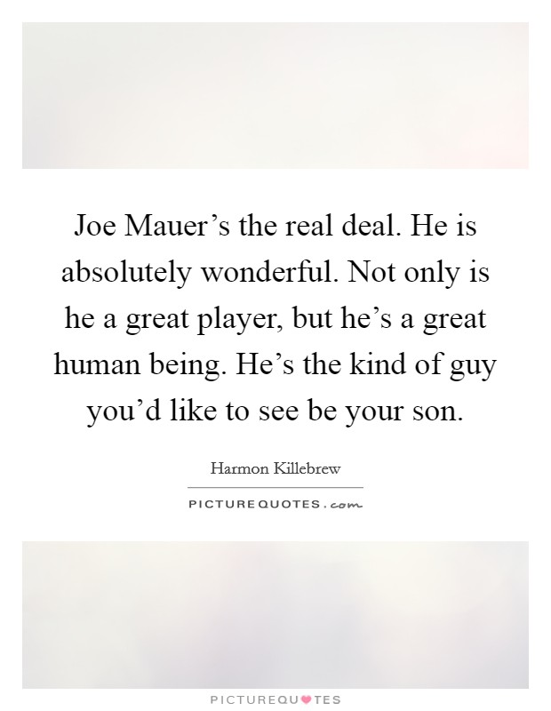 Joe Mauer's the real deal. He is absolutely wonderful. Not only is he a great player, but he's a great human being. He's the kind of guy you'd like to see be your son Picture Quote #1