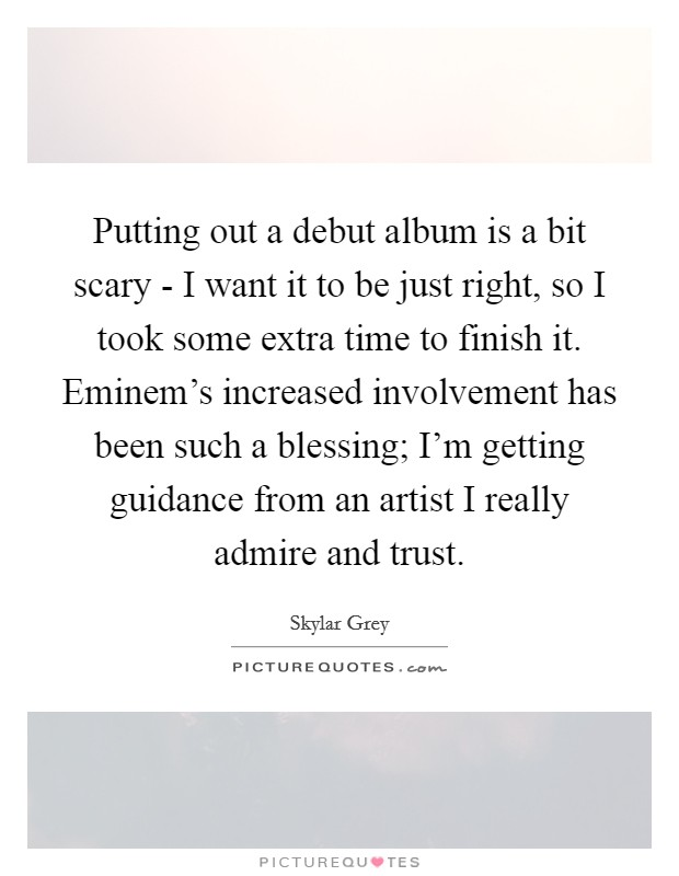 Putting out a debut album is a bit scary - I want it to be just right, so I took some extra time to finish it. Eminem's increased involvement has been such a blessing; I'm getting guidance from an artist I really admire and trust Picture Quote #1