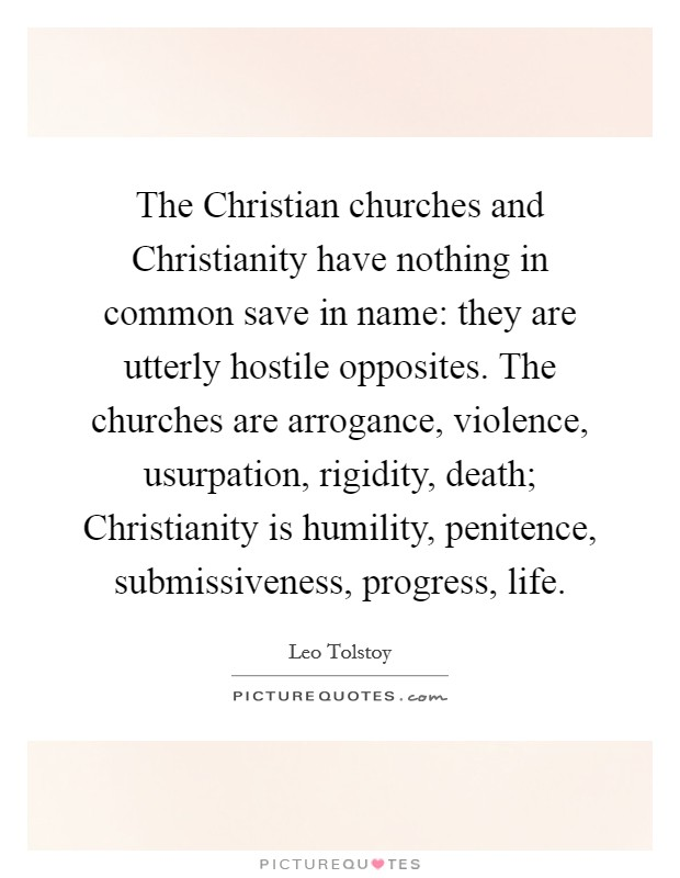 The Christian churches and Christianity have nothing in common save in name: they are utterly hostile opposites. The churches are arrogance, violence, usurpation, rigidity, death; Christianity is humility, penitence, submissiveness, progress, life Picture Quote #1