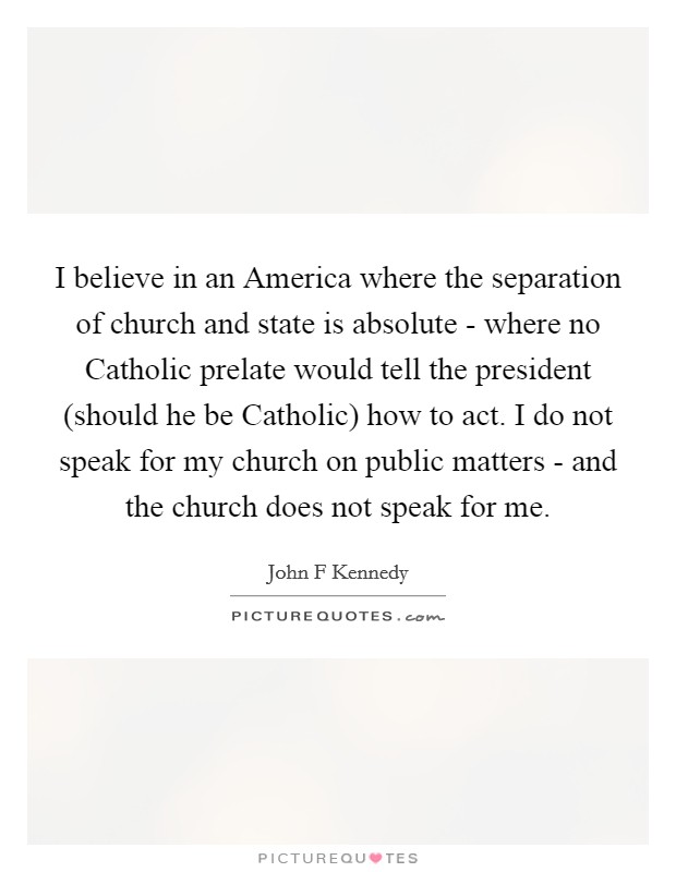 I believe in an America where the separation of church and state is absolute - where no Catholic prelate would tell the president (should he be Catholic) how to act. I do not speak for my church on public matters - and the church does not speak for me Picture Quote #1