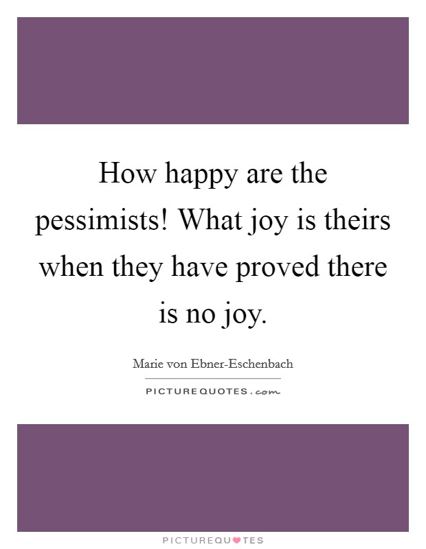 How happy are the pessimists! What joy is theirs when they have proved there is no joy Picture Quote #1