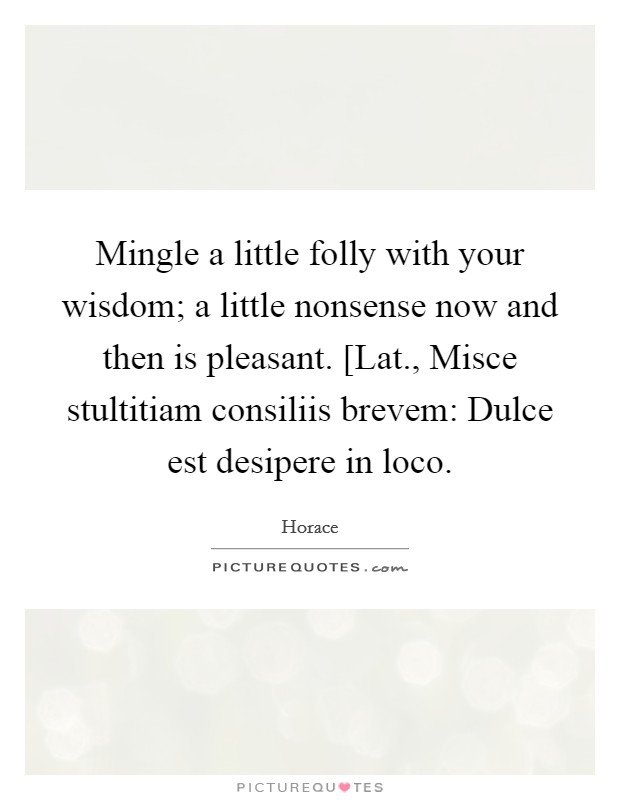 Mingle a little folly with your wisdom; a little nonsense now and then is pleasant. [Lat., Misce stultitiam consiliis brevem: Dulce est desipere in loco Picture Quote #1