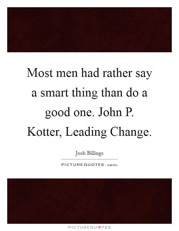 Most men had rather say a smart thing than do a good one. John P. Kotter, Leading Change Picture Quote #1
