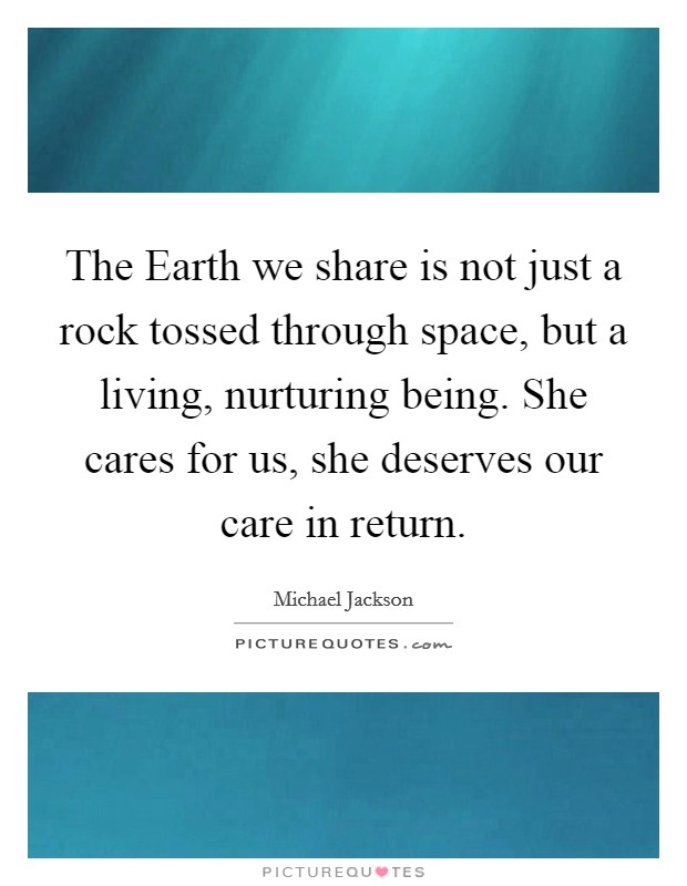 The Earth we share is not just a rock tossed through space, but a living, nurturing being. She cares for us, she deserves our care in return Picture Quote #1