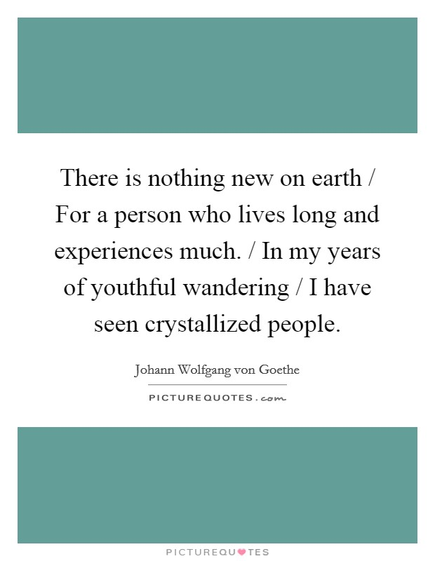 There is nothing new on earth / For a person who lives long and experiences much. / In my years of youthful wandering / I have seen crystallized people Picture Quote #1