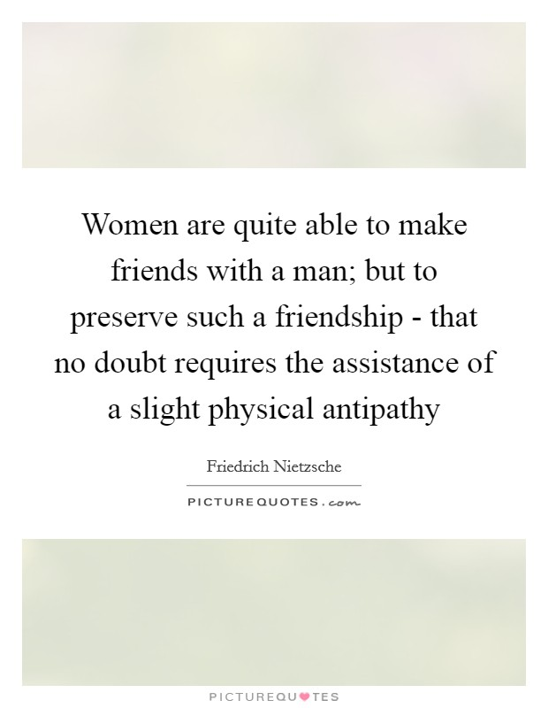 Women are quite able to make friends with a man; but to preserve such a friendship - that no doubt requires the assistance of a slight physical antipathy Picture Quote #1