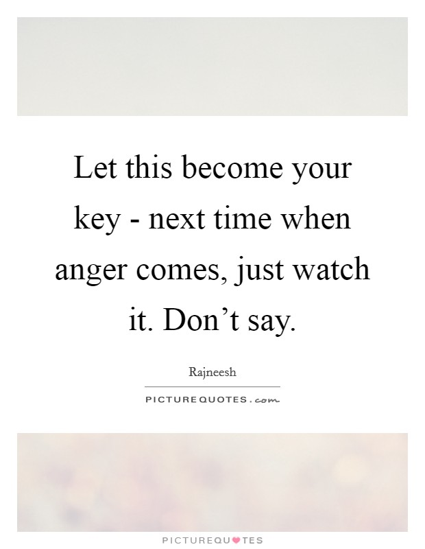 Let this become your key - next time when anger comes, just watch it. Don't say Picture Quote #1