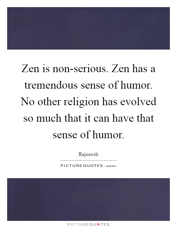 Zen is non-serious. Zen has a tremendous sense of humor. No other religion has evolved so much that it can have that sense of humor Picture Quote #1