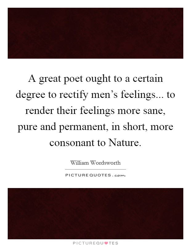 A great poet ought to a certain degree to rectify men's feelings... to render their feelings more sane, pure and permanent, in short, more consonant to Nature Picture Quote #1