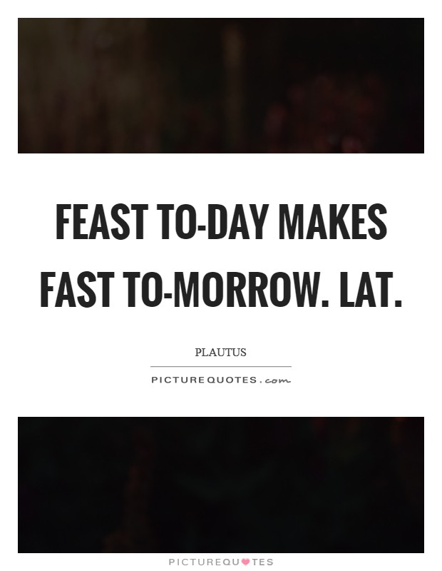 Feast to-day makes fast to-morrow. Lat Picture Quote #1