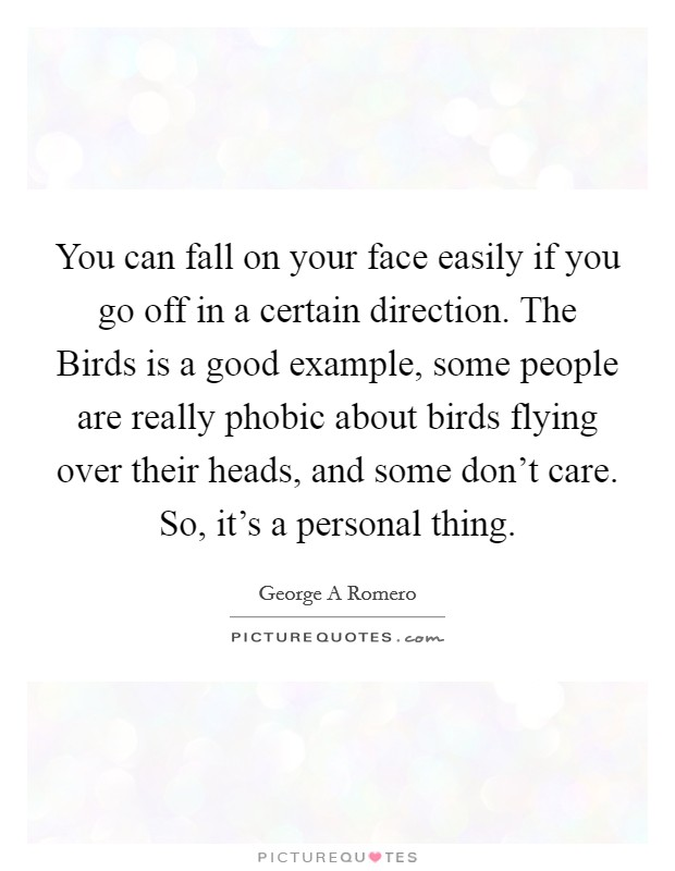 You can fall on your face easily if you go off in a certain direction. The Birds is a good example, some people are really phobic about birds flying over their heads, and some don't care. So, it's a personal thing Picture Quote #1