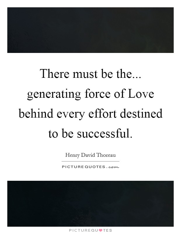 There must be the... generating force of Love behind every effort destined to be successful Picture Quote #1