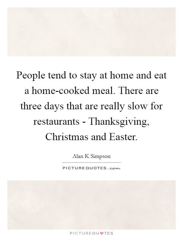 People tend to stay at home and eat a home-cooked meal. There are three days that are really slow for restaurants - Thanksgiving, Christmas and Easter Picture Quote #1