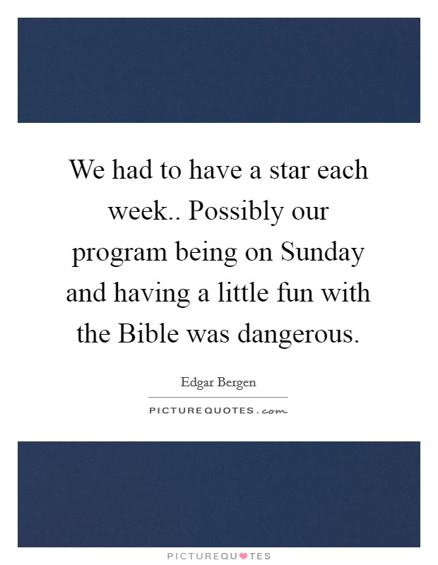We had to have a star each week.. Possibly our program being on Sunday and having a little fun with the Bible was dangerous Picture Quote #1