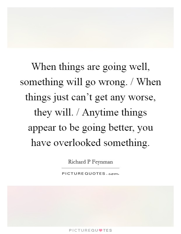 When things are going well, something will go wrong. / When things just can't get any worse, they will. / Anytime things appear to be going better, you have overlooked something Picture Quote #1