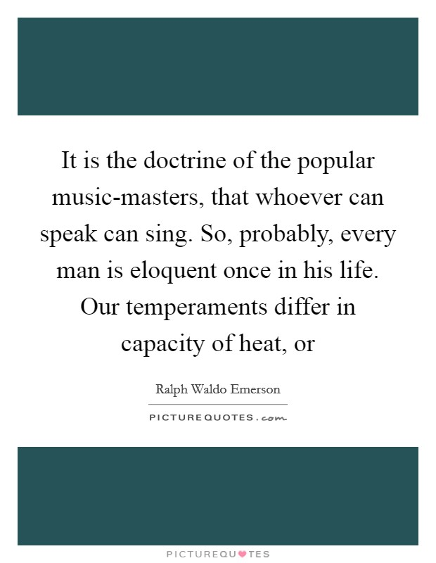 It is the doctrine of the popular music-masters, that whoever can speak can sing. So, probably, every man is eloquent once in his life. Our temperaments differ in capacity of heat, or Picture Quote #1