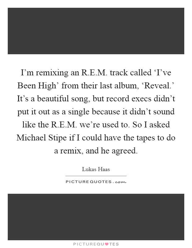 I'm remixing an R.E.M. track called 'I've Been High' from their last album, 'Reveal.' It's a beautiful song, but record execs didn't put it out as a single because it didn't sound like the R.E.M. we're used to. So I asked Michael Stipe if I could have the tapes to do a remix, and he agreed Picture Quote #1