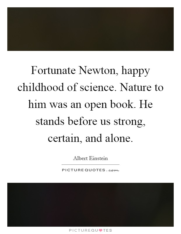 Fortunate Newton, happy childhood of science. Nature to him was an open book. He stands before us strong, certain, and alone Picture Quote #1