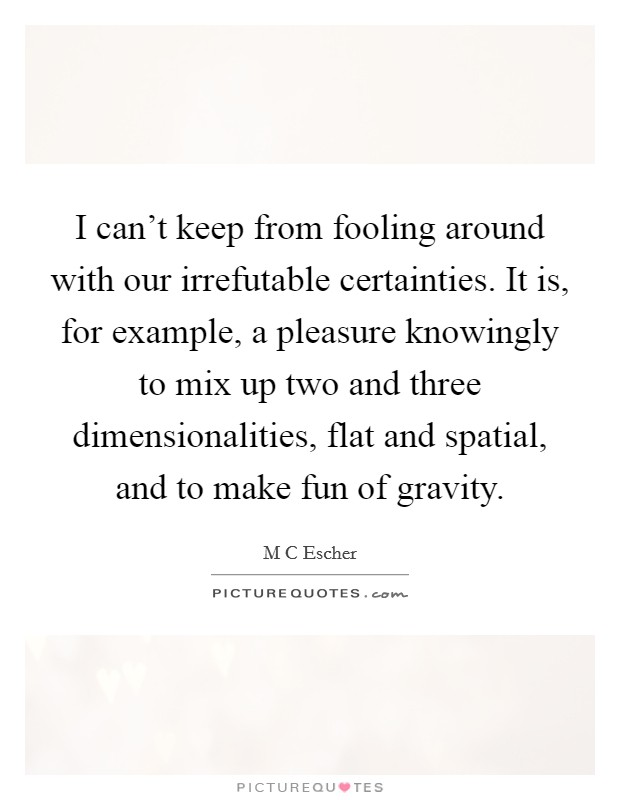 I can't keep from fooling around with our irrefutable certainties. It is, for example, a pleasure knowingly to mix up two and three dimensionalities, flat and spatial, and to make fun of gravity Picture Quote #1