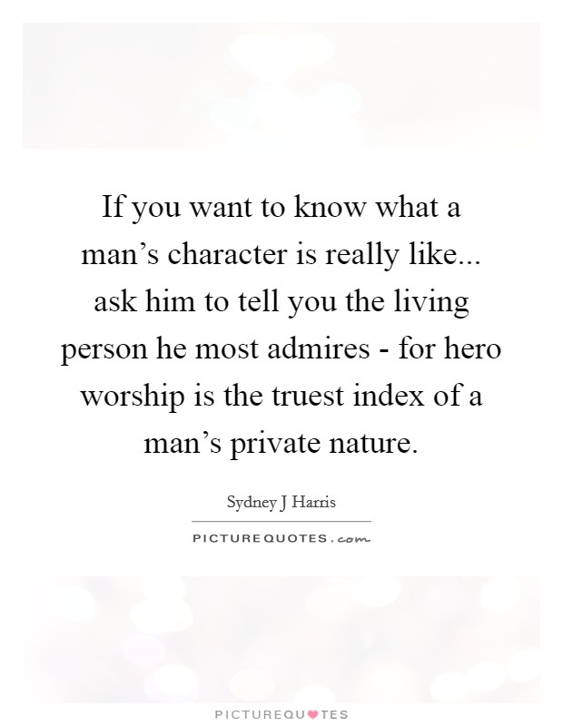 If you want to know what a man's character is really like... ask him to tell you the living person he most admires - for hero worship is the truest index of a man's private nature Picture Quote #1