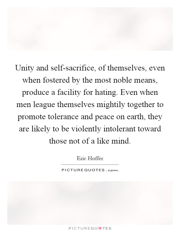Unity and self-sacrifice, of themselves, even when fostered by the most noble means, produce a facility for hating. Even when men league themselves mightily together to promote tolerance and peace on earth, they are likely to be violently intolerant toward those not of a like mind Picture Quote #1